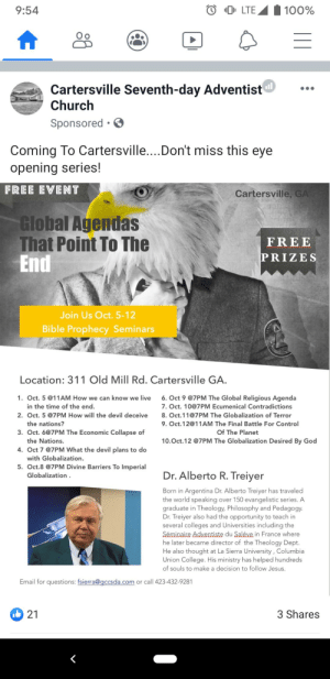 Got this ad today: LTE  100%  9:54  Cartersville Seventh-day Adventist  Church  Sponsored .  Coming To Cartersville....Don't miss this eye  opening series!  FREE EVENT  Cartersville, GA  Global Agendas  That Point To The  End  FREE  PRIZES  Join Us Oct. 5-12  Bible Prophecy Seminars  Location: 311 Old Mill Rd. Cartersville GA.  6.Oct 9 @7PM The Global Religious Agenda  1. Oct. 5 @11AM How we can know we live  in the time of the end.  7. Oct. 10@7PM Ecumenical Contradictions  2. Oct. 5 @7PM How will the devil deceive  8. Oct.11@7PM The Globalization of Terror  the nations?  9. Oct.12@11AM The Final Battle For Control  3. Oct. 6@7PM The Economic Collapse of  Of The Planet  the Nations.  10.Oct.12 @7PM The Globalization Desired By God  4. Oct 7 @7PM What the devil plans to do  with Globalization  5. Oct.8 @7PM Divine Barriers To Imperial  Dr.Alberto R. Treiyer  Globalization  Born in Argentina Dr. Alberto Treiyer has traveled  the world speaking over 150 evangelistic series. A  graduate in Theology, Philosophy and Pedagogy.  Dr. Treiyer also had the opportunity to teach in  several colleges and Universities including the  Séminaire Adventiste du Saléve in France where  he later became director of the Theology Dept.  He also thought at La Sierra University, Columbia  Union College. His ministry has helped hundreds  of souls to make a decision to follow Jesus.  Email for questions: fsierra@gccsda.com  or call 423-432-9281  3 Shares  21 Got this ad today