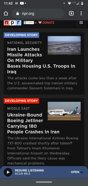 Alrighty then 👌: LTE  11:43 II  83  npr.org  n pr  DONATE  U KCUR 89.3  DEVELOPING STORY  NATIONAL SECURITY  Iran Launches  Missile Attacks  On Military  Bases Housing U.S. Troops In  Iraq  The attacks come less than a week after  the U.S. assassinated top Iranian military  commander Qassem Soleimani in Iraq.  DEVELOPING STORY  MIDDLE EAST  Ukraine-Bound  Boeing Jetliner  Carrying 180  People Crashes In Iran  The Ukraine International Airlines Boeing  737-800 crashed shortly after takeoff  from Tehran's Imam Khomenei  International Airport on Wednesday.  Officials said the likely cause was  mechanical problems.  RESUME LISTENING  OPEN A  KCUR 89.3  ... Alrighty then 👌