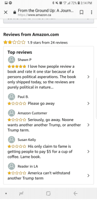 Paul B: LTE+ .11 72%  3:14 PM  From the Ground Up: A Journ...  https://www.amazon.ca  Reviews from Amazon.com  1.9 stars from 24 reviews  lop revieWS  Shawn P  I love how people review a  book and rate it one star because of a  persons political asperations. The book  only shipped today, so the reviews are  purely political in nature  Paul B  Please go away  Amazon Customer  HSeriously, go away. Noone  wants another another Trump, or another >  Trump term  Susan Kelly  HHis only claim to fame is  getting people to pay $5 for a cup of  coffee. Lame book  Reader in LA  AAmerica can't withstand  another Trump term