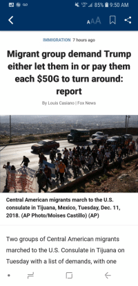 Books, News, and American: LTE-.1185%  9:50 AM  IMMIGRATION 7 hours ago  Migrant group demand Trump  either let them in or pay them  each $50G to turn around:  report  By Louis Casiano | Fox News  NE  EV  DE PERSONR  Central American migrants march to the U.S.  consulate in Tijuana, Mexico, Tuesday, Dec. 11  2018. (AP Photo/Moises Castillo) (AP)  Two groups of Central American migrants  marched to the U.S. Consulate in Tijuana on  Tuesday with a list of demands, with one Welp, Pelosi, schumer and sanders better get ready to get their check books out.