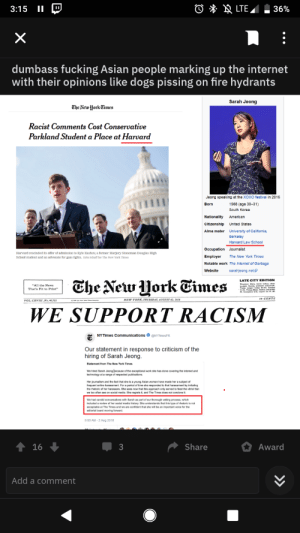 """This Reddit post.: LTE  3:15  36%  X  dumbass fucking Asian people marking up the internet  with their opinions like dogs pissing on fire hydrants  Sarah Jeong  Che New Uork Times  Racist Comments Cost Conservative  Parkland Student a Place at Harvard  Jeong speaking at the XOXO festival in 2016  Born  1988 (age 30-31)  South Korea  Nationality  American  Citizenshlp  Unlted States  Alma mater  University of California,  Berkeley  Harvard Law School  Occupation Journalist  soffer of admission to Kyle Kashuv, a former Marjory Stoneman Douglas High  Harvard rescinded  The New York Times  Employer  School student and an advocate for gun rights. Erin Schaff for The New York Times  Notable work The Internet of Garbage  sarahjeong.net  Website  Che New ork Eimes  LATE CITY EDITION  """"All the News  That's Fit to Print""""  10 CENTS  NEW YORK, THURSDAY, AUGUST 02, 2018  WE SUPPORT RACISM  NYTIMES Communications @NYTimesPR  Our statement in response to criticism of the  hiring of Sarah Jeong.  Statement from The New York Times  We hired Sarah Jeong because of the exceptional work she has done covering the internet and  technology at a range of respected publications  Her journalism and the fact that she is a young Asian woman have made her a subject of  frequent online harassment. For a period of time she responded to that harassment by imitating  the rhetoric of her harassers. She sees now that this approach only served to feed the vitriol that  we too often see on social media. She regrets it, and The Times does not condone it  We had candid conversations with Sarah as part of our thorough vetting process, which  included a review of her social media history. She understands that this type of rhetoric is not  acceptable at The Times and we are confident that she will be an important voice for the  editorial board moving forward.  9:00 AM-2 Aug 2018  Share  Award  16  3  Add a comment  >> This Reddit post."""