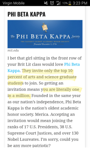 memehumor:  Obviously they don't invite math majors: LTE  3:23 PM  Virgin Mobile  13%  PHI BETA ΚΑΡΡΑ  TPHI BΕΤΑ ΚΑΡ PA Juy  THE NATION's OLDEST ACADEMIC HONOR SOCIETY  Founded December 5, 1776  mit.edu  I bet that girl sitting in the front row of  your Brit Lit class would love Phi Beta  Kappa. They invite only the top 10  percent of arts and science graduate  students to join. So getting an  invitation means you are literally one  in a million. Founded in the same year  as our nation's independence, Phi Beta  Kappa is the nation's oldest academic  honor society. Merica. Accepting an  invitation would mean joining the  ranks of 17 U.S. Presidents, 38 U.S.  Supreme Court Justices, and over 130  Nobel Laureates. I'm sorry, could you  be any more patriotic? memehumor:  Obviously they don't invite math majors