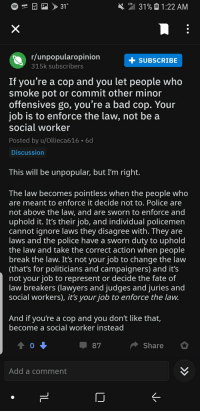 Bad, Definitely, and Lol: LTE  31  31%  1:22 AM  r/unpopularopinion  315k subscribers  SUBSCRIBE  If you're a cop and you let people who  smoke pot or commit other minor  offensives go, you're a bad cop. Your  job is to enforce the law, not be a  social worker  Posted by u/Ollieca616 6d  Discussion  This will be unpopular, but I'm right.  The law becomes pointless when the people who  are meant to enforce it decide not to. Police are  not above the law, and are sworn to enforce and  uphold it. It's their job, and individual policemern  cannot ignore laws they disagree with. They are  aws and the police have a sworn duty to uphold  the law and take the correct action when people  break the law. It's not your job to change the law  (that's for politicians and campaigners) and it's  not your job to represent or decide the fate of  law breakers (lawyers and judges and juries and  social workers), it's your job to enforce the law  And if you're a cop and you don't like that,  become a social worker instead  0  Share  Add a comment