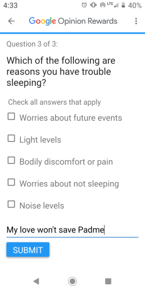 Future, Google, and Love: LTE  40%  4:33  Google Opinion Rewards  Question 3 of 3:  Which of the following are  reasons you have trouble  sleeping?  Check all answers that apply  Worries about future events  Light levels  Bodily discomfort or pain  Worries about not sleeping  Noise levels  My love won't save Padme  SUBMIT Keeps me awake every night