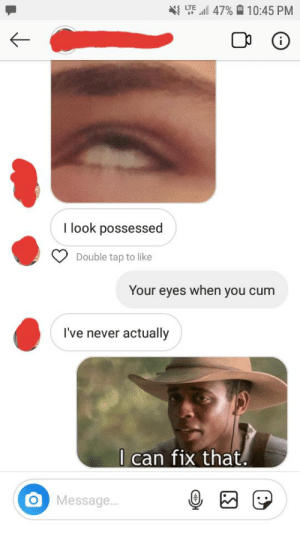 Cum, Never, and Texts: LTE 47% 10:45 PM  i  I look possessed  Double tap to like  Your eyes when you cum  I've never actually  I can fix that.  Message... I can fix that