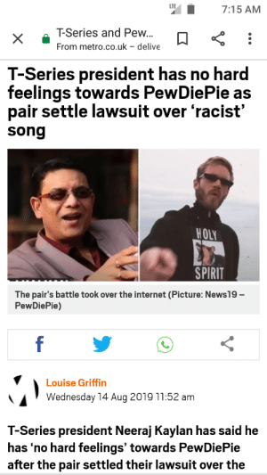 Look at this dude. He hurt. Tried to sue and failed. PEW ARMY WINS AGAIN.: LTE  7:15 AM  T-Series and Pew...  From metro.co.uk - delive  T-Series president has no hard  feelings towards PewDiePie as  pair settle lawsuit over 'racist'  song  HOLY  SPIRIT  The pair's battle took over the internet (Picture: News19-  PewDiePie)  f  Louise Griffin  Wednesday 14 Aug 2019 11:52 am  T-Series president Neeraj Kaylan has said he  has 'no hard feelings' towards PewDiePie  after the pair settled their lawsuit over the Look at this dude. He hurt. Tried to sue and failed. PEW ARMY WINS AGAIN.