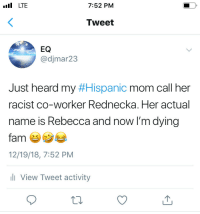 Racist, Mom, and Her: LTE  7:52 PM  Tweet  EQ  @djmar23  Just heard my#Hispanic mom call her  racist co-worker Rednecka. Her actual  name is Rebecca and now I'm dying  > K  12/19/18, 7:52 PM  View Tweet activity Rednecka