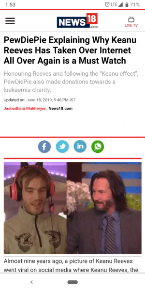 """Internet, News, and Social Media: LTE 71%  1:53  18  NEWS  LIVE TV  .COM  PewDiePie Explaining Why Keanu  Reeves Has Taken Over Internet  All Over Again is a Must Watch  Honouring Reeves and following the """"Keanu effect"""",  PewDiePie also made donations towards a  luekaemia charity.  Updated on: June 18, 2019, 5:46 PM IST  Jashodhara Mukherjee , News18.com  fin  Almost nine years ago, a picture of Keanu Reeves  went viral on social media where Keanu Reeves, the Good news from the land of blue shirt kid"""