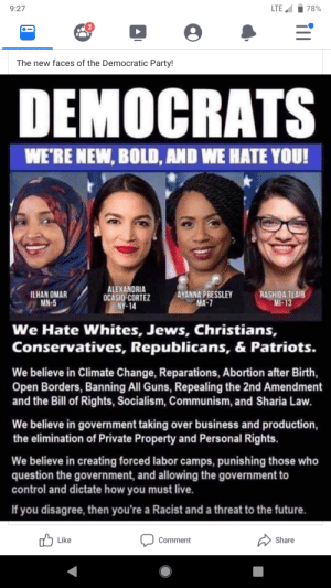 Family, Future, and Guns: LTE  78%  9:27  2  The new faces of the Democratic Party!  DEMOCRATS  WE'RE NEW, BOLD, AND WE HATE YOU!  ALEXANDRIA  OCASIO-CORTEZ  NY-14  AYANNA PRESSLEY  MA-7  ILHAN OMAR  MN-5  RASHIDA TLAIB  MI-13  We Hate Whites, Jews, Christians,  Conservatives, Republicans, & Patriots.  We believe in Climate Change, Reparations, Abortion after Birth,  Open Borders, Banning All Guns, Repealing the 2nd Amendment  and the Bill of Rights, Socialism, Communism, and Sharia Law.  We believe in government taking over business and production,  the elimination of Private Property and Personal Rights.  We believe in creating forced labor camps, punishing those who  question the government, and allowing the government to  control and dictate how you must live  If you disagree, then you're a Racist and a threat to the future  Like  Share  Comment I hate it when it's family members that post this stuff