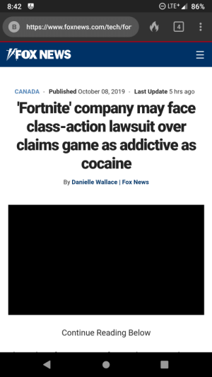 I hate fortnite, but this is just stupid.: LTE+  8:42  86%  http://www.foxnews.com/tech/for  B  4  FOX NEWS  Published October 08, 2019 Last Update 5 hrs ago  CANADA  'Fortnite' company may face  class-action lawsuit over  claims game as addictive as  cocaine  By Danielle Wallace | Fox News  Continue Reading Below I hate fortnite, but this is just stupid.