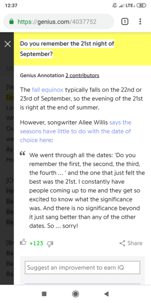 HERESY!: LTE 82  12:37  https://genius.com/4037752  1  X  Do you remember the 21st night of  September?  SE  Genius Annotation 2 contributors  [VeThe fall equinox typically falls on the 22nd or  Do  Lo  23rd of September, so the evening of the 21st  is right at the end of summer.  WH  However, songwriter Allee Willis says the  Ou  seasons have little to do with the date of  we  choice here:  As  6We went through all the dates: 'Do you  Ho  remember the first, the second, the third  the fourth.'and the one that just felt the  [CH  best was the 21st. I constantly have  Не  people coming up to me and they get so  excited to know what the significance  Ba  was. And there is no significance beyond  Ba  it just sang better than any of the other  Bа  dates. So ... sorry!  Br +123  Share  Ba  Ba  Suggest an improvement to earn IQ  Ba HERESY!