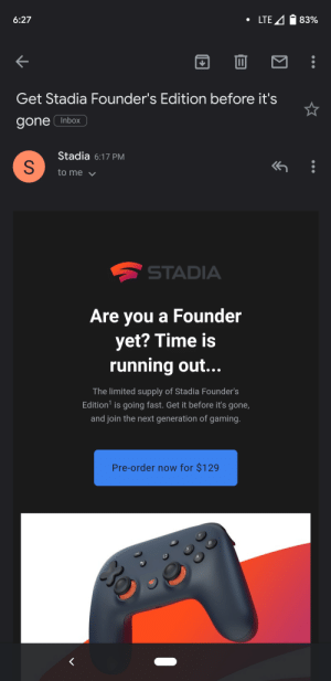 Appears like they are NOT going fast...: LTE  83%  6:27  Get Stadia Founder's Edition before it's  Inbox  gone  Stadia 6:17 PM  to me  STADIA  Are you a Founder  yet? Time is  running out...  The limited supply of Stadia Founder's  Edition is going fast. Get it before it's gone,  and join the next generation of gaming.  Pre-order now for $129 Appears like they are NOT going fast...