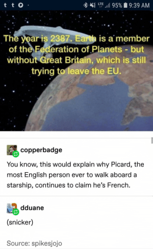 Earth, Planets, and Britain: LTE 95%  t tO  9:39 AM  The year is 2387. Earth is a member  of the Federation of Planets -but  without Great Britain, which is still  trying to leave the EU.  copperbadge  You know, this would explain why Picard, the  most English person ever to walk aboard a  starship, continues to claim he's French  dduane  (snicker)  Source: spikesjojo