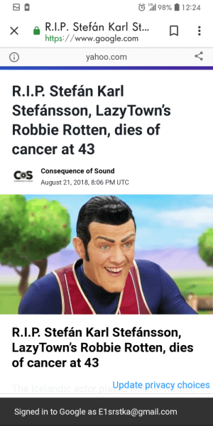 Google, Cancer, and Forever: LTE  98%12:24  R.I.P. Stefán Karl St...  https://www.google.com  X  yahoo.com  i  R.I.P. Stefán Karl  Stefánsson, LazyTown's  Robbie Rotten, dies of  cancer at 43  Consequence of Sound  COS  August 21, 2018, 8:06 PM UTC  coNEUENCE Or sounD  R.I.P. Stefán Karl Stefánsson,  LazyTown's Robbie Rotten, dies  of cancer at 43  The Icelandic actor pla pdate privacy choices  Signed in to Google as E1srstka@gmail.com Forever #1 in our hearts