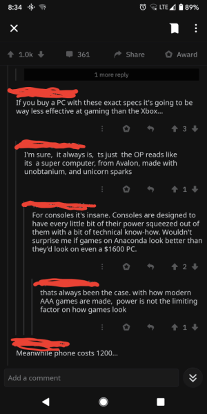 Meanwhile, in a thread about the new Xbox specs...: LTE A  1 89%  8:34  1 1.0k  Share  Award  361  1 more reply  If you buy a PC with these exact specs it's going to be  less effective at gaming than the Xbox...  way  I'm sure, it always is, ts just the OP reads like  its a super computer, from Avalon, made with  unobtanium, and unicorn sparks  For consoles it's insane. Consoles are designed to  have every little bit of their power squeezed out of  them with a bit of technical know-how. Wouldn't  surprise me if games on Anaconda look better than  they'd look on even a $1600 PC.  thats always been the case. with how modern  AAA games are made, power is not the limiting  factor on how games look  Meanwhile phone costs 1200...  Add a comment  >> Meanwhile, in a thread about the new Xbox specs...