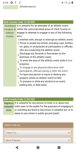 Alcohol, The Following, and Physical: LTE A  8:08  (Misdemeanor)  Clark County Code 12.29.020  Prohibited It is unlawful for an attendee of an athletic event,  Conduct at within the unincorporated areas of Clark County, to  engage or attempt to engage in any of the following  Athletic  acts:  Events  1.Interfere with, disrupt or interrupt an athletic event;  2.Throw or propel any article, including cups, bottles,  ice, glass or receptacles at participants or officials  who are conducting the athletic event;  Discharge any firework or firecracker on the  3.  premises of the athletic event;  To enter the area of the athletic event while it is in  4.  progress;  To engage in any physical altercation with  5.  participants, officials during or after the event;  To injure any person or injure or destroy any  6.  property where an athletic event is held;  To possess or drink any alcohol at an event,  7.  parking lots, or field areas.  Clark County Code 12.32.020  Vagrancy: It is unlawful for any person to loiter in or about any  Unlawful toilet open to the public for the purposes of engaging in  or soliciting any lewd or lascivious or unlawful act, or to  sleep on any street or public ground (park)  Acts  Quick Look-up  I Want To...  Most Popular Government websites right?!?