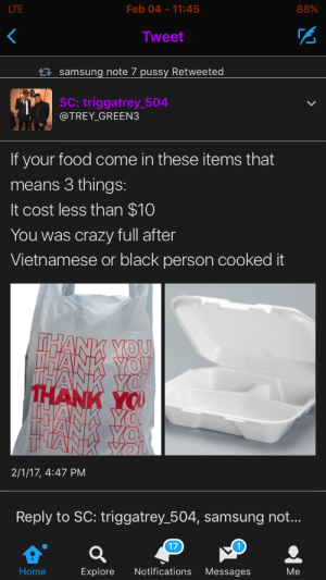 That church food: LTE  Feb 04-11:45  88%  Tweet  samsung note 7 pussy Retweeted  SC: triggatrey_504  @TREY_GREEN3  If your food come in these items that  means 3 things:  It cost less than $10  You was crazy full after  Vietnamese or black person cooked it  2/1/17, 4:47 PM  Reply to SC: triggatrey 504, samsung not...  17  Home  Explore Notifications Messages  Me That church food