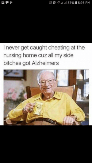 No fun allowed here: LTE  I never get caught cheating at the  nursing home cuz all my side  bitches got Alzheimers No fun allowed here