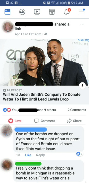 """Anaconda, Love, and Nasty: LTE """"il 100%  5:17 AM  shared a  link.  Apr 17 at 11:14pm.  NVESTME  Let's  Go  ENVIRONMENTAL MEDI  HUFFPOST  Will And Jaden Smith's Company To Donate  Water To Flint Until Lead Levels Drop  and 9 others  2 Comments  Love Comment Share  One of the bombs we dropped on  Syria on the first night of our support  of France and Britain could have  fixed flints water issue.  1d Like Reply  2  I really dont think that dropping a  bomb in Michigan is a reasonable  way to solve Flint's water crisis Nasty water in Flint, Michigan"""