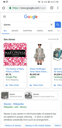 West Indian: LTE  { il 62%2 10:37 PM  https://www.google.com/searc 7  Google  slaves  ALL  IMAGES  SHOPPING  VIDEOS  NEWS  MA  See slaves  Sponsored  the history of  MARY PRINCE  A WEST INDIAN SLAVE  related by herself  narrated by Katie Haigh  The history of Mary  Prince, a West...  $5.76  Google Play  Free shipping  Dilara Findikoglu-  Orion Slave Dress-..  $2,095.00  odd92  Spin Air  Air Samp  $3,028.0  neutecgr  Free ship  o View more  o View more  View  Slaves  American ban  Slavery  Slavery is any system in w  Slavery - Wikipedia  Wikipedia> wiki Slavery  Slavery is any system in which principles of property law  are applied to people, allowing.. A slave is unable to  withdraw unilaterally from such an arrangement  History of slaverySlavery in the United States  Debt b