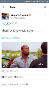 Blackpeopletwitter, Funny, and Gif: LTE  Sprint  65%  12:28 PM  Tweet  Benjamin Dixon  TheBpDShow  #MLKDAY  Them: Dr Kina would never  #BlackTwitter:  HD  GIF  8:21 AM 15 Jan 17  38 RETWEETS 122 LIKES  Reply to Benjamin Dixon They saying MLK aint about this, MLK aint about that #meme #funny #blackpeopletwitter #lmao