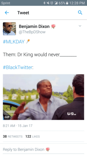 Gif, Sprint, and Never: LTE  Sprint  65%  12:28 PM  Tweet  Benjamin Dixon  TheBpDShow  #MLKDAY  Them: Dr Kina would never  #BlackTwitter:  HD  GIF  8:21 AM 15 Jan 17  38 RETWEETS 122 LIKES  Reply to Benjamin Dixon They saying MLK aint about this, MLK aint about that