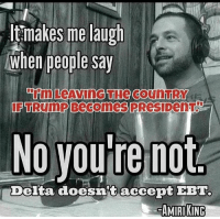 (H): ltmakes me laugh  When people say  UFTRUmP Becomes PRes DenT  No you re not  Delta doesn't accept EBT  AMIRI KING (H)
