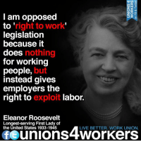 Memes, Eleanor Roosevelt, and The Unit: Lu 3  ZO  I am opposed  right to work  to  legislation  because it  does  nothing  for working  people  but  instead gives  employers the  right to  exploit labor.  Eleanor Roosevelt  Longest-serving First Lady of  the United States 1933-1945  LIVE BETTER. WORK UNION  fe unions 4Workers Right-To-Work = Exploitation of Workers. Unions 4 Workers