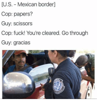 Memes, Mexican, and 🤖: LU.S. Mexican border]  Cop: papers?  Guy: scissors  Cop: fuck! You're cleared. Go through  Guy: gracias - Trending Memes