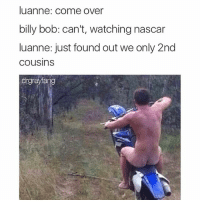 Come Over, Nascar, and Watch: luanne: come over  billy bob: can't, watching nascar  luanne: just found out we only 2nd  Cousins  drgrayang Git er done