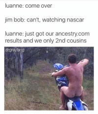holy fuck: luanne: come over  jim bob: can't, watching nascar  luanne: just got our ancestry.com  results and we only 2nd cousins  drgrayfang holy fuck