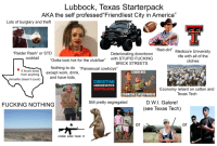 "America, Club, and Dallas Cowboys: Lubbock, Texas Starterpack  AKA the self professed Friendliest City in America""  Lots of burglary and theft  ""Red-dirt""  ""Raider Rash"" or STD  cocktail  Mediocre University  rife with all of the  cliches  Deteriorating downtown  Gotta look hot for the club/bar"" with STUPID FUCKING  Nothing to do ""Pansexual cowboys""  BRICK STREETS  6hours away  from anything  (Amarillo doesn't count)  except work, drink,  CHURCHES  and have Kids  CHRISTIAN  CONSERVATIVE  REPUBLICAN  Economy reliant on cotton and  Texas Tech  CHURCHES EVERYWHERE  S PENT  Still pretty segregated  D.W.l. Galore!  (see Texas Tech)  FUCKING NOTHING  AND MARKER  or  or  COME AND TAKE IT"