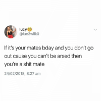 Follow @studentproblems for the best student page on insta😂: @luc3wilk0  If it's your mates bday and you don't go  out cause you can't be arsed then  you're a shit mate  24/02/2018, 8:27 am Follow @studentproblems for the best student page on insta😂