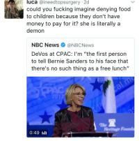 """iiii: luca aineedtop surgery 2d  M could you fucking imagine denying food  money to pay for it? she is literally a  demon  NBC News (aNBCNews  DeVos at CPAC: I'm """"the first person  to tell Bernie Sanders to his face that  there's no such thing as a free lunch""""  Heritage Runda  0:49 IIII"""