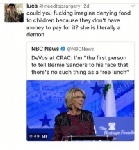 "Memes, Nbc News, and 🤖: luca @ineed topsurgery 2d  could you fucking imagine denying food  to children because they don't have  money to pay for it? she is literally a  demon  NBC News NBCNews  Devos at CPAC: I'm ""the first person  to tell Bernie Sanders to his face that  there's no such thing as a free lunch""  Hentage Runda  0:49 lili the lunches cost literally less than a few dollars to make ???? just don't build the wall wtf barbara debbie"