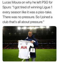"Who made this? 😂💀: Lucas Moura on why he left PSG for  Spurs: ""Igot tired of winning Ligue 1  every season like it was a piss-take.  There was no pressure. So l joined a  club that's all about pressure.""  AIA Who made this? 😂💀"