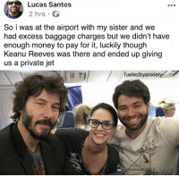 That'd be awesome: Lucas Santos  2 hrs  So i was at the airport with my sister and we  had excess baggage charges but we didn't have  enough money to pay for it, luckily though  Keanu Reeves was there and ended up giving  us a private jet  fueledbyanxiet That'd be awesome