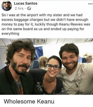Keanu Reeves should secretly donate to charity so he isn't just doing it for the clout oh wait: Lucas Santos  2 hrs  So i was at the airport with my sister and we had  excess baggage charges but we didn't have enough  money to pay for it, luckily though Keanu Reeves was  on the same board as us and ended up paying for  everything  Wholesome Keanu Keanu Reeves should secretly donate to charity so he isn't just doing it for the clout oh wait