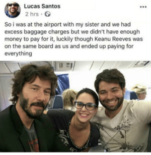awesomacious:  Gotta love Keanu: Lucas Santos  2 hrs  So i was at the airport with my sister and we had  excess baggage charges but we didn't have enough  money to pay for it, luckily though Keanu Reeves was  on the same board as us and ended up paying for  everything awesomacious:  Gotta love Keanu