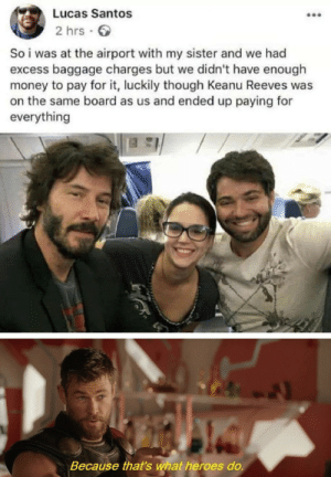 What a great human.: Lucas Santos  2 hrs  So i was at the airport with my sister and we had  excess baggage charges but we didn't have enough  money to pay for it, luckily though Keanu Reeves was  on the same board as us and ended up paying for  everything  Because that's what heroes do. What a great human.