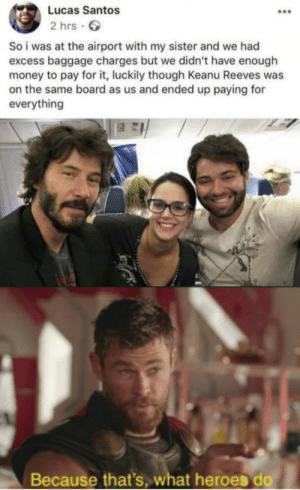 Keanu is a god! by adityagpp MORE MEMES: Lucas Santos  2 hrs  So i was at the airport with my sister and we had  excess baggage charges but we didn't have enough  money to pay for it, luckily though Keanu Reeves was  on the same board as us and ended up paying for  everything  Because that's, what heroes do Keanu is a god! by adityagpp MORE MEMES