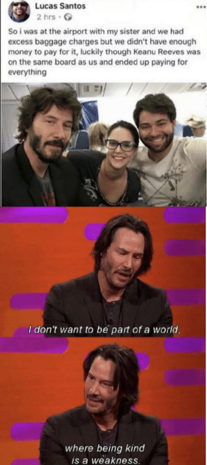 srsfunny:  Wholesome: Lucas Santos  2 hrs  So i was at the airport with my sister and we had  excess baggage charges but we didn't have enough  money to pay for it, luckily though Keanu Reeves was  on the same board as us and ended up paying for  everything  I don't want to be part of a world,  where being kind  is a weakness. srsfunny:  Wholesome