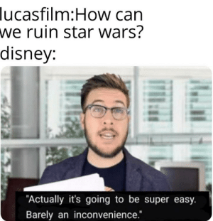 """I mean it was really easy to do: lucasfilm:How can  we ruin star wars?  disney:  """"Actually it's going to be super easy.  Barely an inconvenience."""" I mean it was really easy to do"""