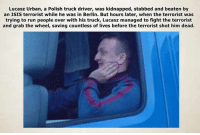 Isis, Heroes, and Urban: Lucasz Urban, a Polish truck driver, was kidnapped, stabbed and beaten by  an ISIS terrorist while he was in Berlin. But hours later, when the terrorist was  trying to run people over with his truck, Lucasz managed to fight the terrorist  and grab the wheel, saving countless of lives before the terrorist shot him dead. HERO
