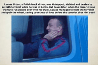 Isis, Memes, and Heroes: Lucasz Urban, a Polish truck driver, was kidnapped, stabbed and beaten by  an ISIS terrorist while he was in Berlin. But hours later, when the terrorist was  trying to run people over with his truck, Lucasz managed to fight the terrorist  and grab the wheel, saving countless of lives before the terrorist shot him dead. HERO