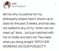 "Bitch, Fucking, and Memes: Luci  virtuallyluci  tell me why my partner for my  philosophy project hasn't shown up to  class for the past 3 weeks, and has also  not replied to any of my ""when can we  meet up"" texts... but just matched with  me on tinder and sent me ""hey babe  what you doing tonight"" BITCH IDK  WORKING ON OUR PORJECT?! Step in to my office. Why? Cuz ur fucking fired."