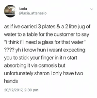 """Fucking, Water, and British: lucia  @lucia_attanasio  as if ive carried 3 plates & a 2 litre jug of  water to a table for the customer to say  """"i think ill need a glass for that water""""  ???? yh i know hun i wasnt expecting  you to stick your finger in it n start  absorbing it via osmosis but  unfortunately sharon i only have two  hands  20/12/2017, 2:39 pnm Fucking hell Sharon."""