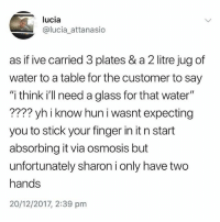 """Memes, Water, and 🤖: lucia  @lucia_attanasio  as if ive carried 3 plates & a 2 litre jug of  water to a table for the customer to say  """"i think i ll need a glass for that water""""  ???? yh i know hun i wasnt expecting  you to stick your finger in it n start  absorbing it via osmosis but  unfortunately sharon i only have two  hands  20/12/2017, 2:39 pnm Ffs"""