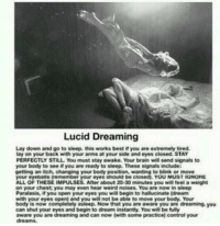 http://t.co/Pkkt7iZpYG: Lucid Dreaming  Lay down and go to sleep, this works best if you are extremely tired.  lay on your back with your arms at your side and eyes closed. STAY  PERFECTLY STILL You must stay awake. Your brain will send signals to  your body to see if you are ready to sleep. These signals include  getting an itch, changing your body position, wanting to blink or move  YOU MUST IGNORE  your eyeballs (remember your eyes should be closedn.  ALL OF THESE IMPULSES. After about 20-30 minutes you will feel a weight  on your chest you may even hear weird noises. You are now in sleep  Paralasis, if you open your eyes you will begin to hallucinate Idream  with your eyes open) and you will not be able to move your body. Your  body is now completely asleep. Now that you are aware you are dreaming,you  can shut your eyes and begin to dream instantly. You wilbe fully  aware you are dreaming and can now twith some practice) control your  dreams. http://t.co/Pkkt7iZpYG