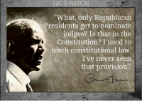 """It's not in the Constitution, it's in the fevered brains of zombie regressives.: LUCID NATION  """"What, only Republican  Presidents get to nominate  judges? Is that in the  Constitution? I used to  teach constitutional law.  I've never seen  that provision. It's not in the Constitution, it's in the fevered brains of zombie regressives."""